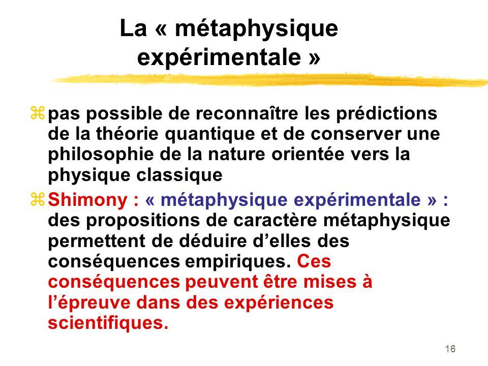16 La « métaphysique expérimentale » pas possible de reconnaître les prédictions de la théorie quantique et de conserver une philosophie de la nature orientée vers la physique classique Shimony : « métaphysique expérimentale » : des propositions de caractère métaphysique permettent de déduire delles des conséquences empiriques.
