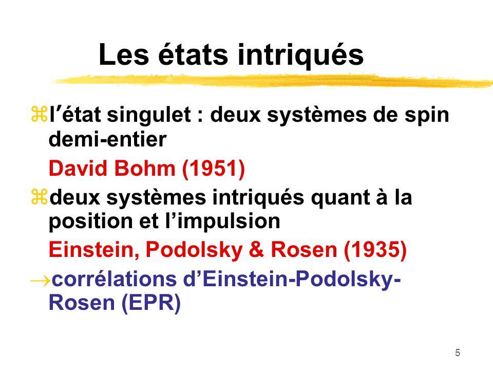 5 Les états intriqués létat singulet : deux systèmes de spin demi-entier David Bohm (1951) deux systèmes intriqués quant à la position et limpulsion Einstein, Podolsky & Rosen (1935) corrélations dEinstein-Podolsky- Rosen (EPR)