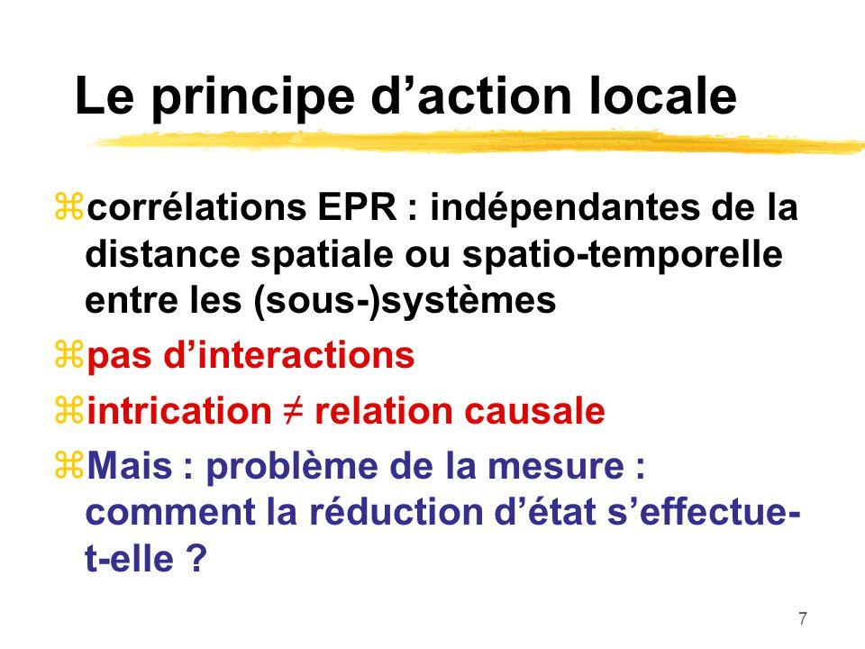 7 Le principe daction locale corrélations EPR : indépendantes de la distance spatiale ou spatio-temporelle entre les (sous-)systèmes pas dinteractions intrication relation causale Mais : problème de la mesure : comment la réduction détat seffectue- t-elle ?