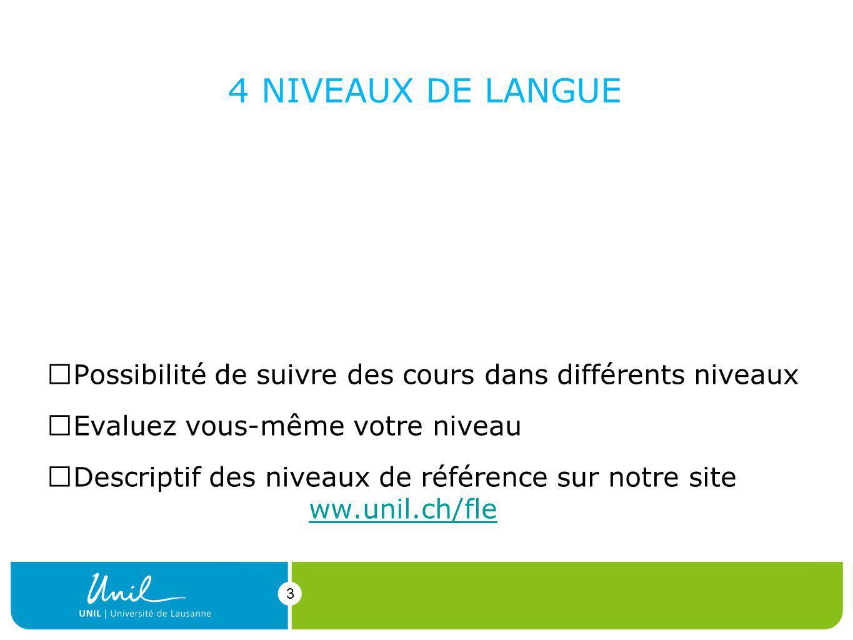 3 4 NIVEAUX DE LANGUE Possibilité de suivre des cours dans différents niveaux Evaluez vous-même votre niveau Descriptif des niveaux de référence sur notre site ww.unil.ch/fleww.unil.ch/fle 3 1.complet débutant 2.français élémentaire (A1-A2) 3.moyen (A2-B1) 4.avancé (B1-B2-C1)