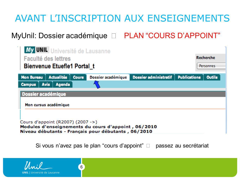 6 6 MyUnil: Dossier académique PLAN COURS DAPPOINT AVANT LINSCRIPTION AUX ENSEIGNEMENTS Si vous navez pas le plan cours dappoint passez au secrétariat