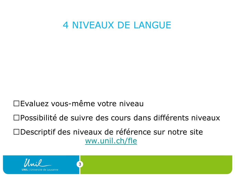 3 4 NIVEAUX DE LANGUE Evaluez vous-même votre niveau Possibilité de suivre des cours dans différents niveaux Descriptif des niveaux de référence sur notre site ww.unil.ch/fleww.unil.ch/fle 3 1.complet débutant 2.français élémentaire (A1-A2) 3.moyen (A2-B1) 4.avancé (B1-B2-C1)
