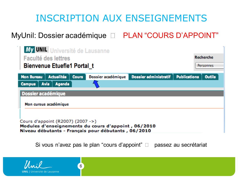 6 6 MyUnil: Dossier académique PLAN COURS DAPPOINT INSCRIPTION AUX ENSEIGNEMENTS Si vous navez pas le plan cours dappoint passez au secrétariat