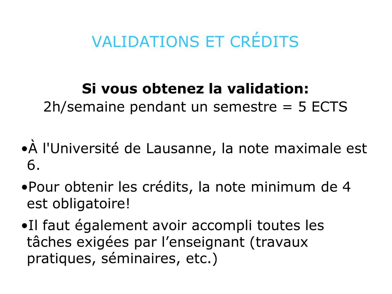 VALIDATIONS ET CRÉDITS Si vous obtenez la validation: 2h/semaine pendant un semestre = 5 ECTS À l'Université de Lausanne, la note maximale est 6. Pour