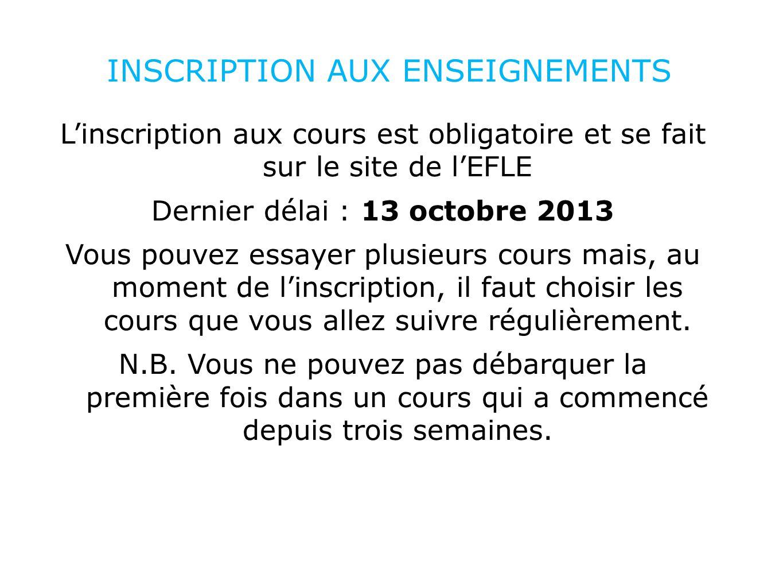 INSCRIPTION AUX ENSEIGNEMENTS Linscription aux cours est obligatoire et se fait sur le site de lEFLE Dernier délai : 13 octobre 2013 Vous pouvez essay