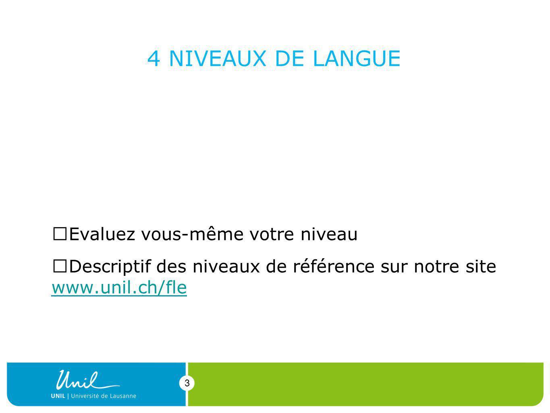 3 4 NIVEAUX DE LANGUE 1.complet débutant 2.français élémentaire (A1-A2) 3.moyen (A2-B1) 4.avancé (B1-B2-C1) Evaluez vous-même votre niveau Descriptif des niveaux de référence sur notre site www.unil.ch/fle www.unil.ch/fle 3