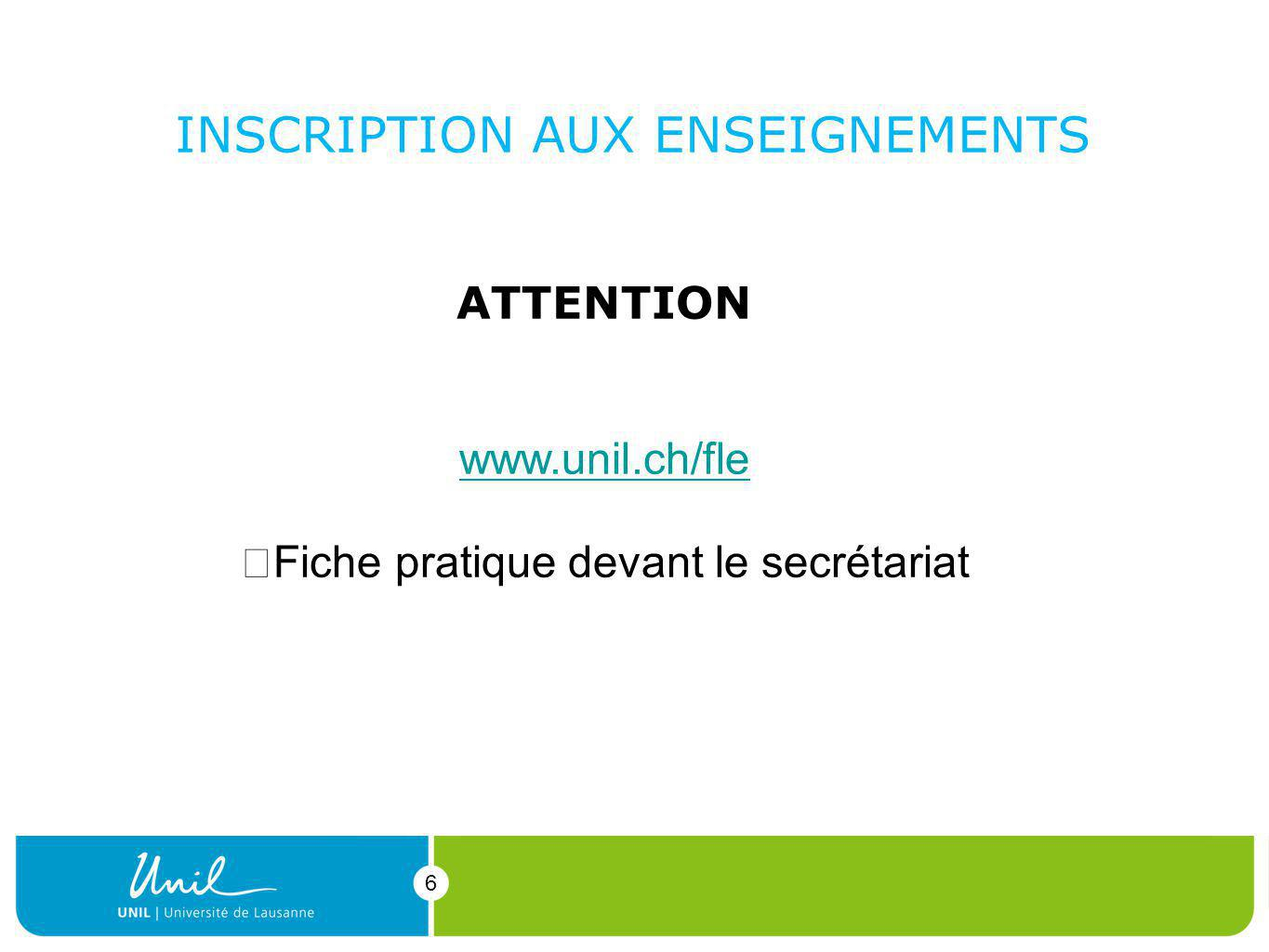 6 INSCRIPTION AUX ENSEIGNEMENTS 6 ATTENTION Inscription online obligatoire www.unil.ch/fle Fiche pratique devant le secrétariat