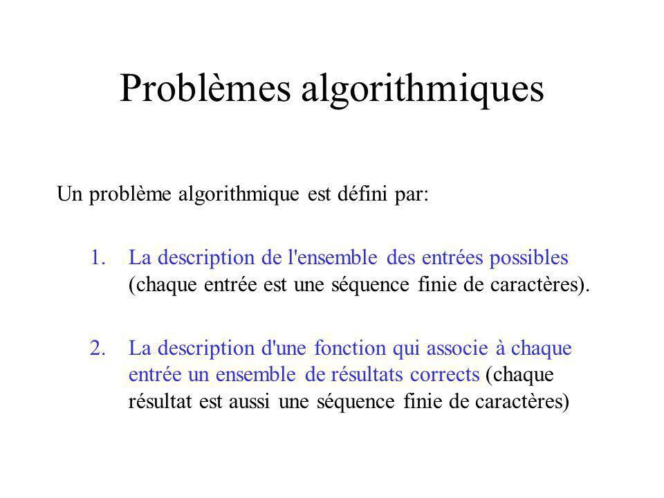 Problèmes algorithmiques Un problème algorithmique est défini par: 1.La description de l ensemble des entrées possibles (chaque entrée est une séquence finie de caractères).