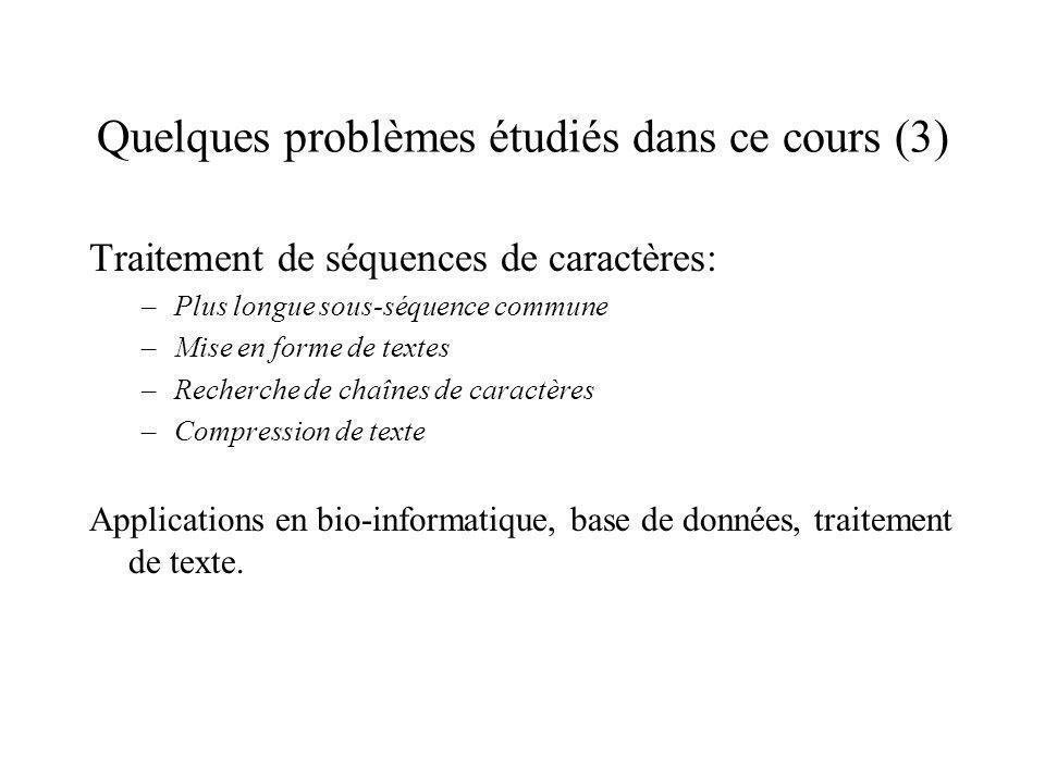 Quelques problèmes étudiés dans ce cours (3) Traitement de séquences de caractères: –Plus longue sous-séquence commune –Mise en forme de textes –Recherche de chaînes de caractères –Compression de texte Applications en bio-informatique, base de données, traitement de texte.