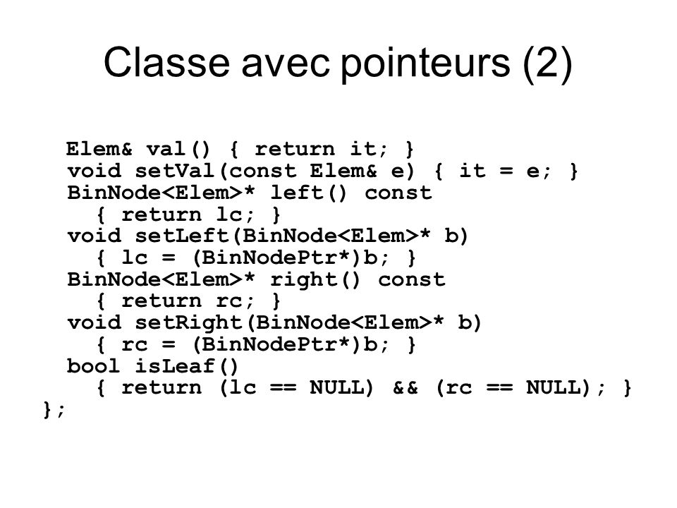 Classe avec pointeurs (2) Elem& val() { return it; } void setVal(const Elem& e) { it = e; } BinNode * left() const { return lc; } void setLeft(BinNode