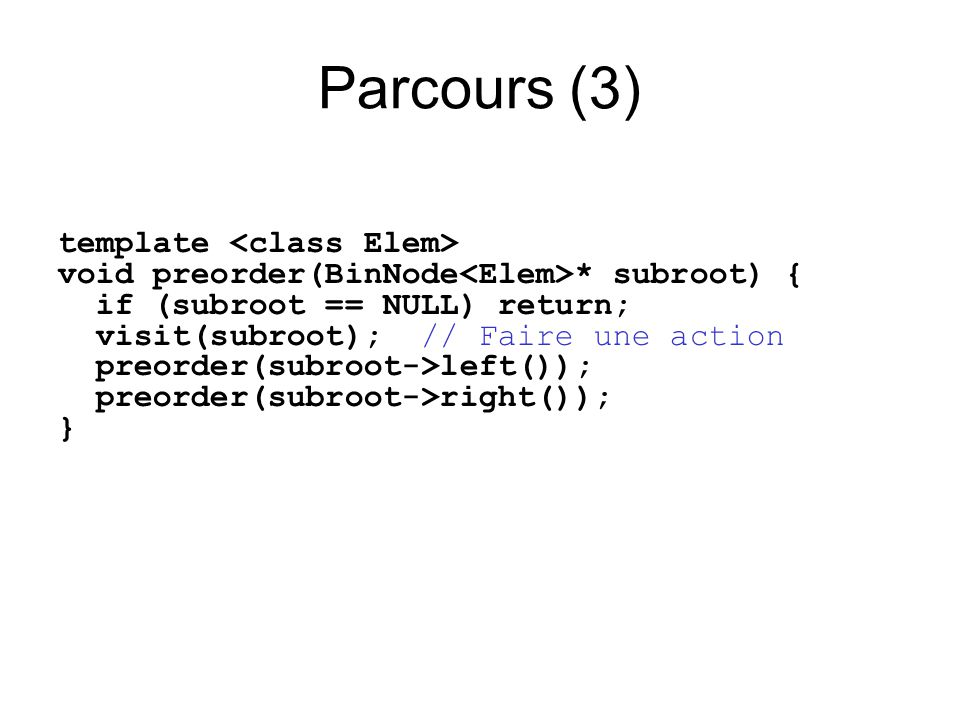 Parcours (3) template void preorder(BinNode * subroot) { if (subroot == NULL) return; visit(subroot); // Faire une action preorder(subroot->left()); p