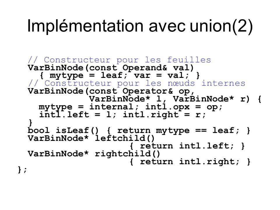Implémentation avec union(2) // Constructeur pour les feuilles VarBinNode(const Operand& val) { mytype = leaf; var = val; } // Constructeur pour les n