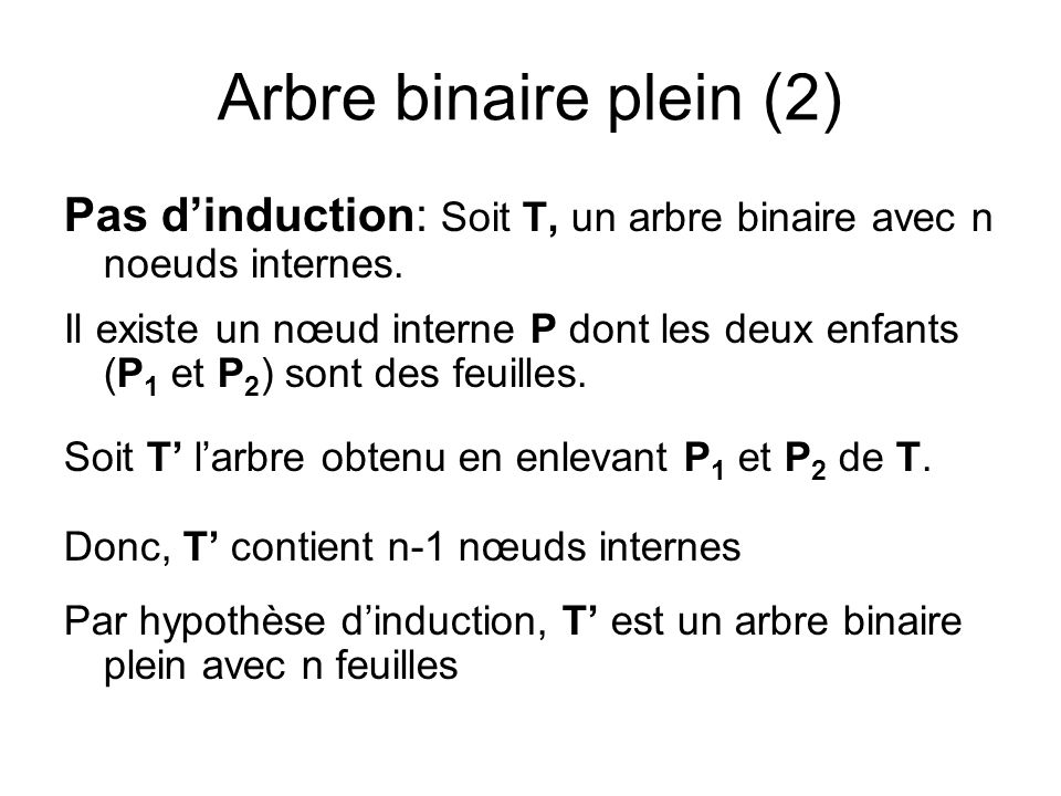 Arbre binaire plein (2) Pas dinduction: Soit T, un arbre binaire avec n noeuds internes. Il existe un nœud interne P dont les deux enfants (P 1 et P 2