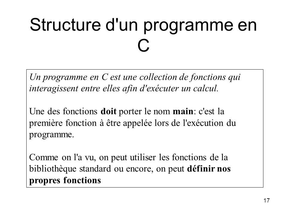 17 Structure d'un programme en C Un programme en C est une collection de fonctions qui interagissent entre elles afin d'exécuter un calcul. Une des fo