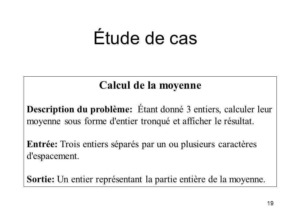 19 Étude de cas Calcul de la moyenne Description du problème: Étant donné 3 entiers, calculer leur moyenne sous forme d'entier tronqué et afficher le