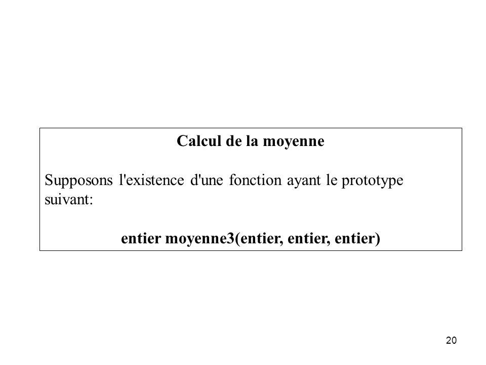 20 Calcul de la moyenne Supposons l'existence d'une fonction ayant le prototype suivant: entier moyenne3(entier, entier, entier)