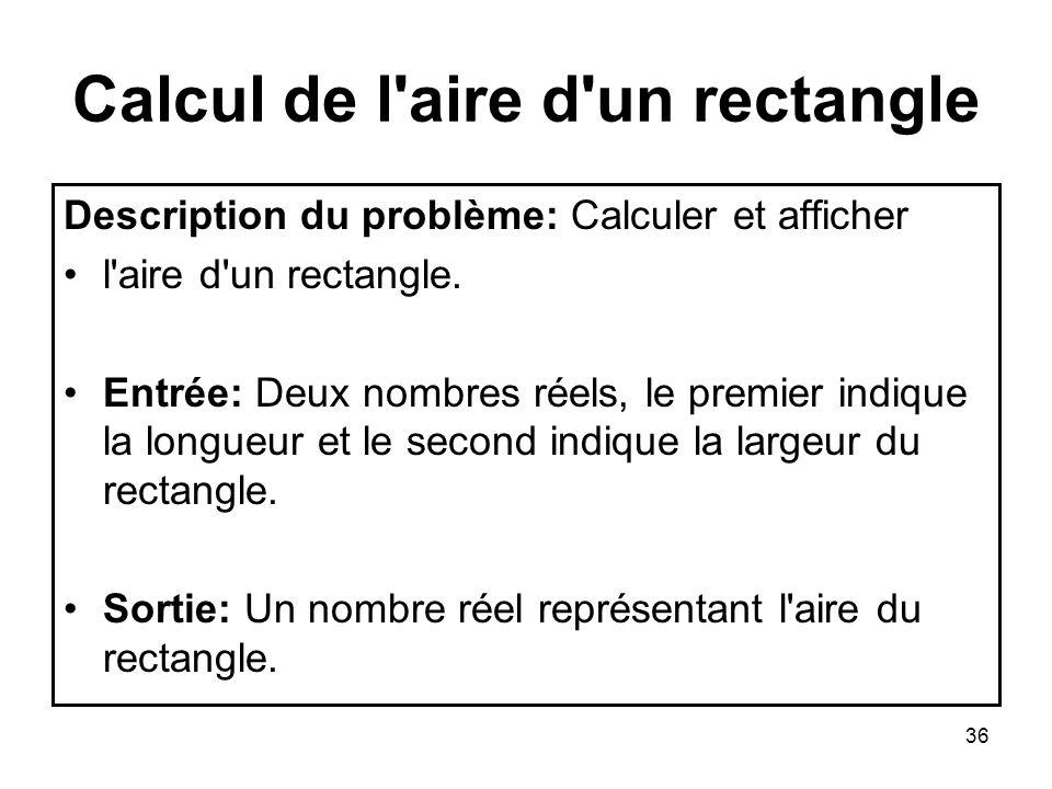 36 Calcul de l'aire d'un rectangle Description du problème: Calculer et afficher l'aire d'un rectangle. Entrée: Deux nombres réels, le premier indique