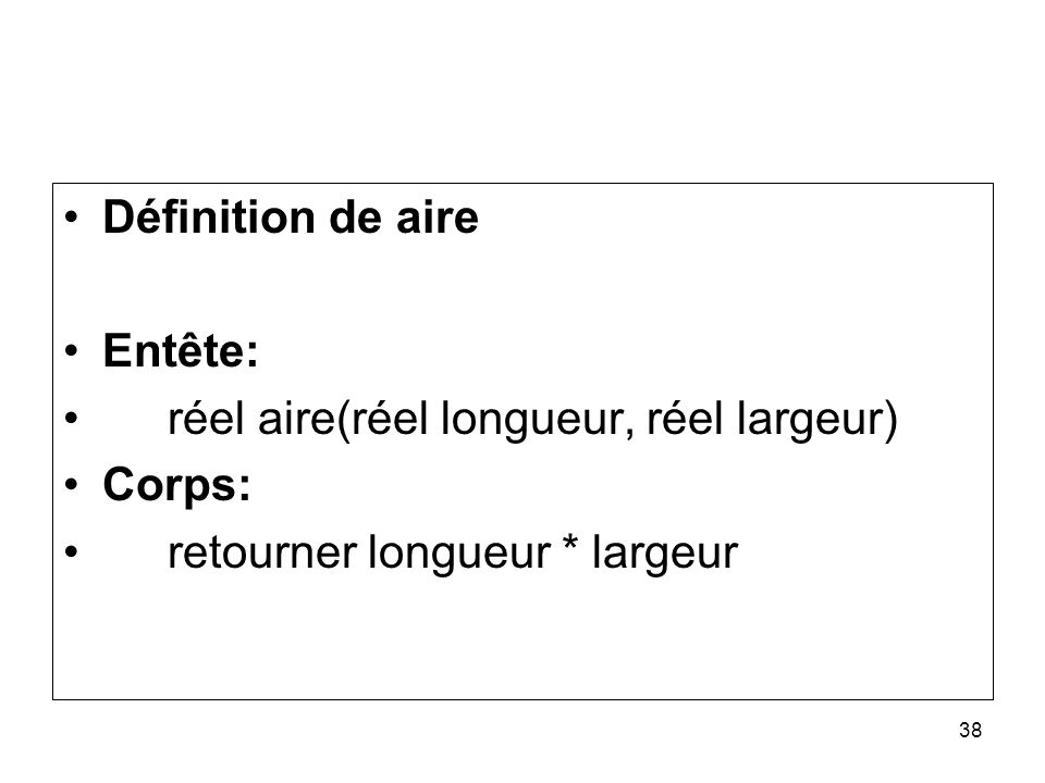 38 Définition de aire Entête: réel aire(réel longueur, réel largeur) Corps: retourner longueur * largeur