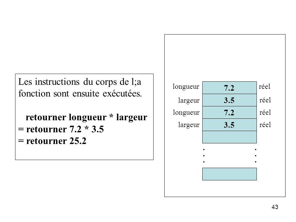 43 Les instructions du corps de l;a fonction sont ensuite exécutées. retourner longueur * largeur = retourner 7.2 * 3.5 = retourner 25.2 7.2 3.5......