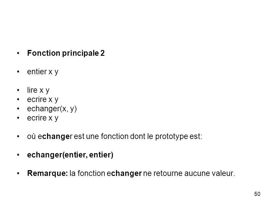 50 Fonction principale 2 entier x y lire x y ecrire x y echanger(x, y) ecrire x y où echanger est une fonction dont le prototype est: echanger(entier,