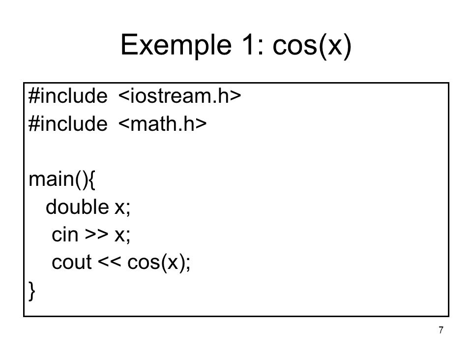 7 Exemple 1: cos(x) #include main(){ double x; cin >> x; cout << cos(x); }