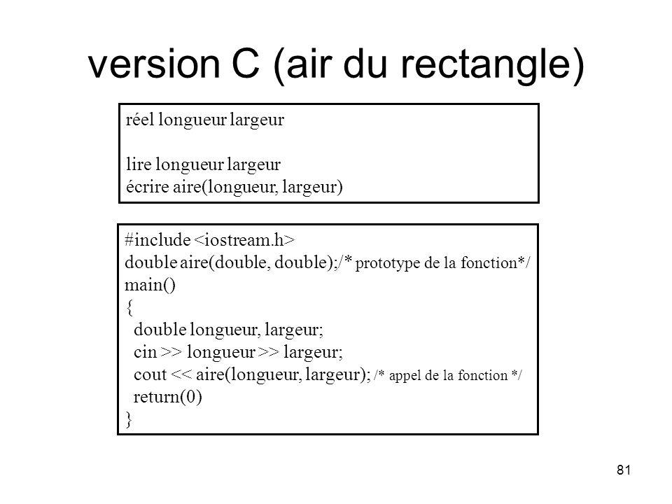 81 version C (air du rectangle) réel longueur largeur lire longueur largeur écrire aire(longueur, largeur) #include double aire(double, double);/* pro