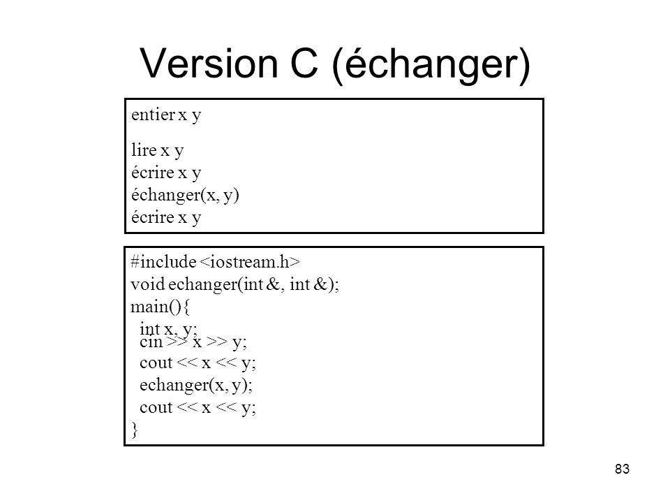 83 Version C (échanger) entier x y lire x y écrire x y échanger(x, y) écrire x y #include void echanger(int &, int &); main(){ int x, y; cin >> x >> y