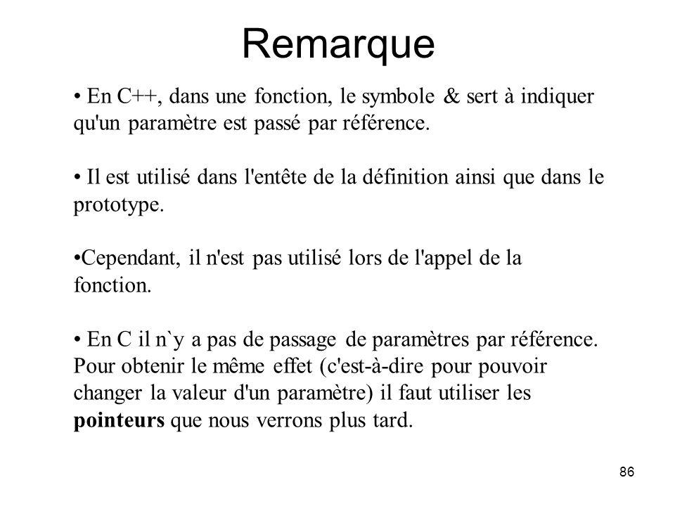 86 Remarque En C++, dans une fonction, le symbole & sert à indiquer qu'un paramètre est passé par référence. Il est utilisé dans l'entête de la défini