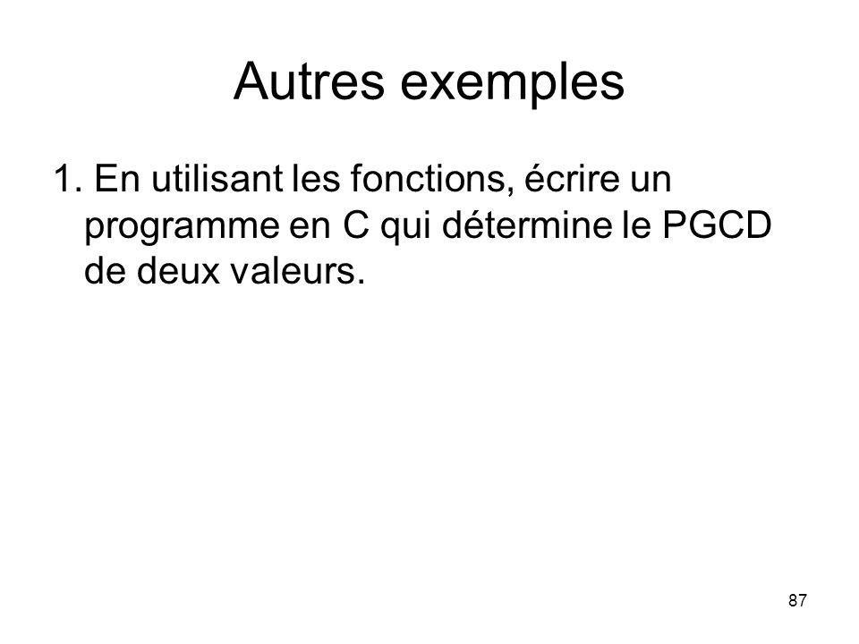 87 Autres exemples 1. En utilisant les fonctions, écrire un programme en C qui détermine le PGCD de deux valeurs.