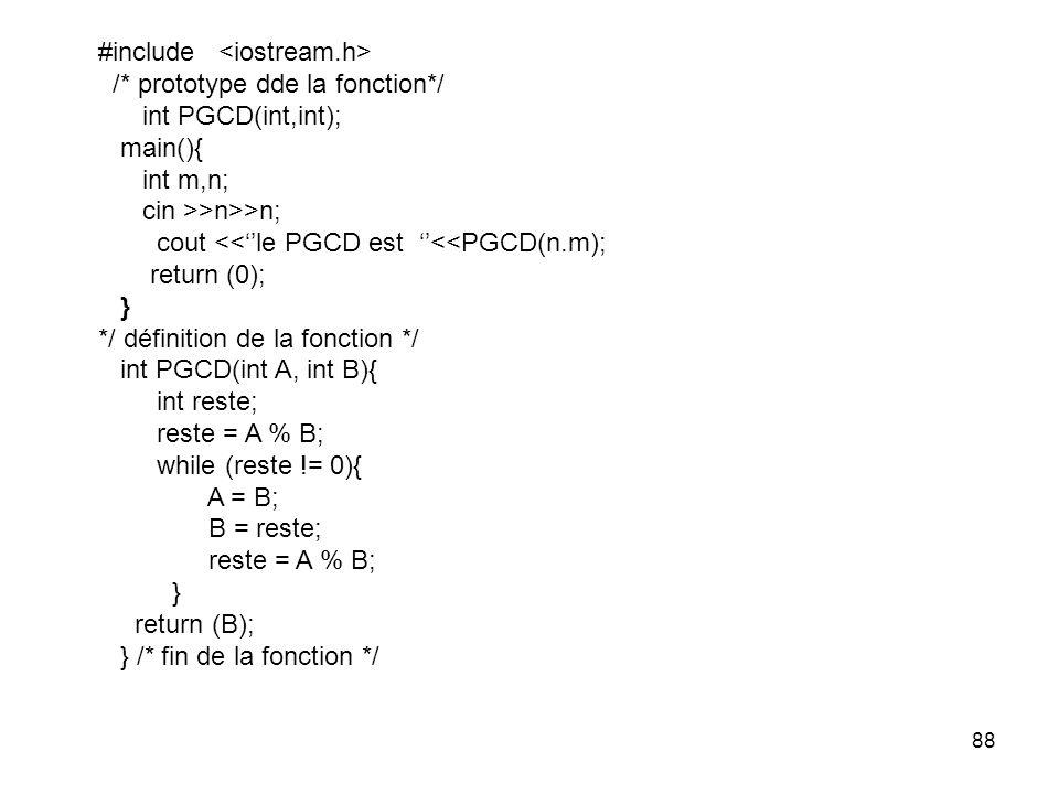 88 #include /* prototype dde la fonction*/ int PGCD(int,int); main(){ int m,n; cin >>n>>n; cout <<le PGCD est <<PGCD(n.m); return (0); } */ définition