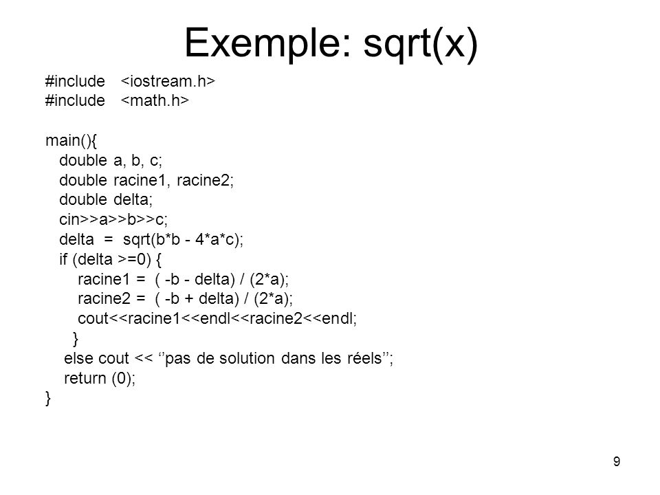 9 Exemple: sqrt(x) #include main(){ double a, b, c; double racine1, racine2; double delta; cin>>a>>b>>c; delta = sqrt(b*b - 4*a*c); if (delta >=0) { r