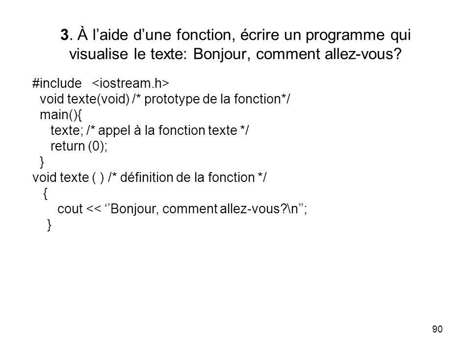 90 3. À laide dune fonction, écrire un programme qui visualise le texte: Bonjour, comment allez-vous? #include void texte(void) /* prototype de la fon