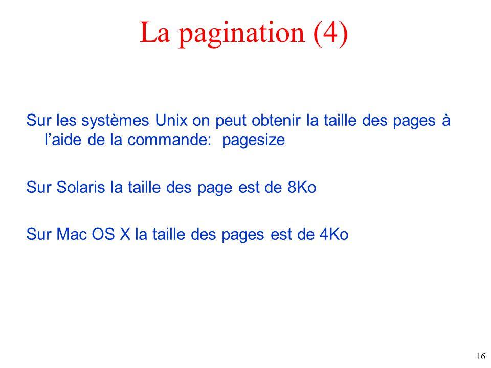 La pagination (4) Sur les systèmes Unix on peut obtenir la taille des pages à laide de la commande: pagesize Sur Solaris la taille des page est de 8Ko Sur Mac OS X la taille des pages est de 4Ko 16