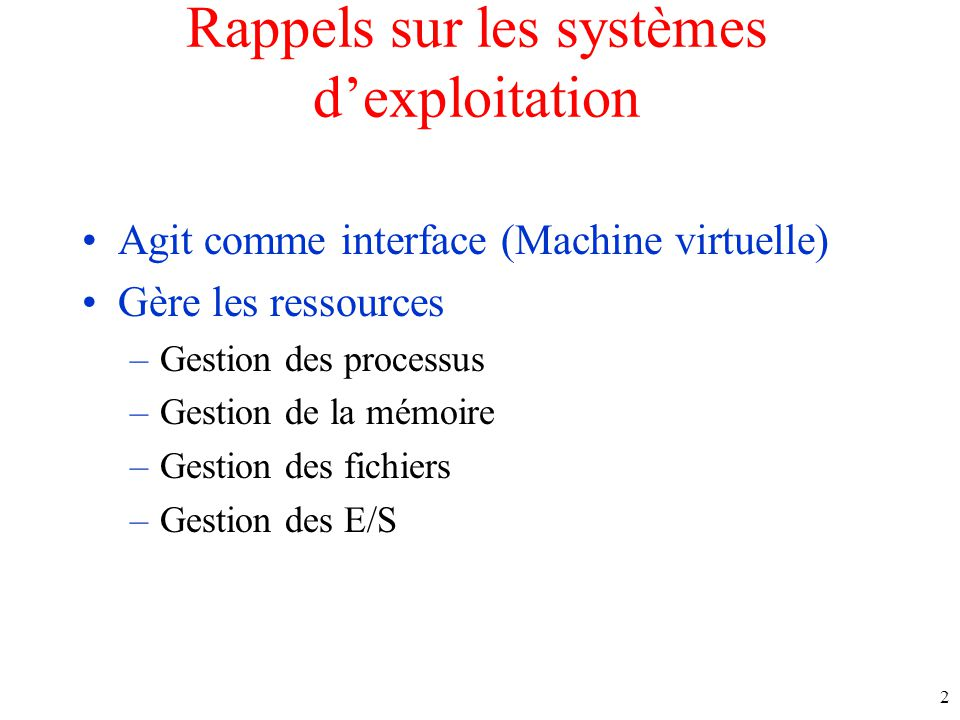 Rappels sur les systèmes dexploitation Agit comme interface (Machine virtuelle) Gère les ressources –Gestion des processus –Gestion de la mémoire –Gestion des fichiers –Gestion des E/S 2