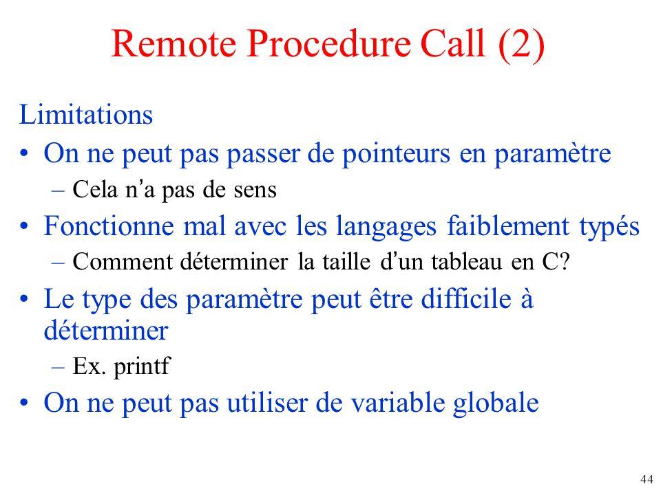Remote Procedure Call (2) Limitations On ne peut pas passer de pointeurs en paramètre –Cela na pas de sens Fonctionne mal avec les langages faiblement typés –Comment déterminer la taille dun tableau en C.