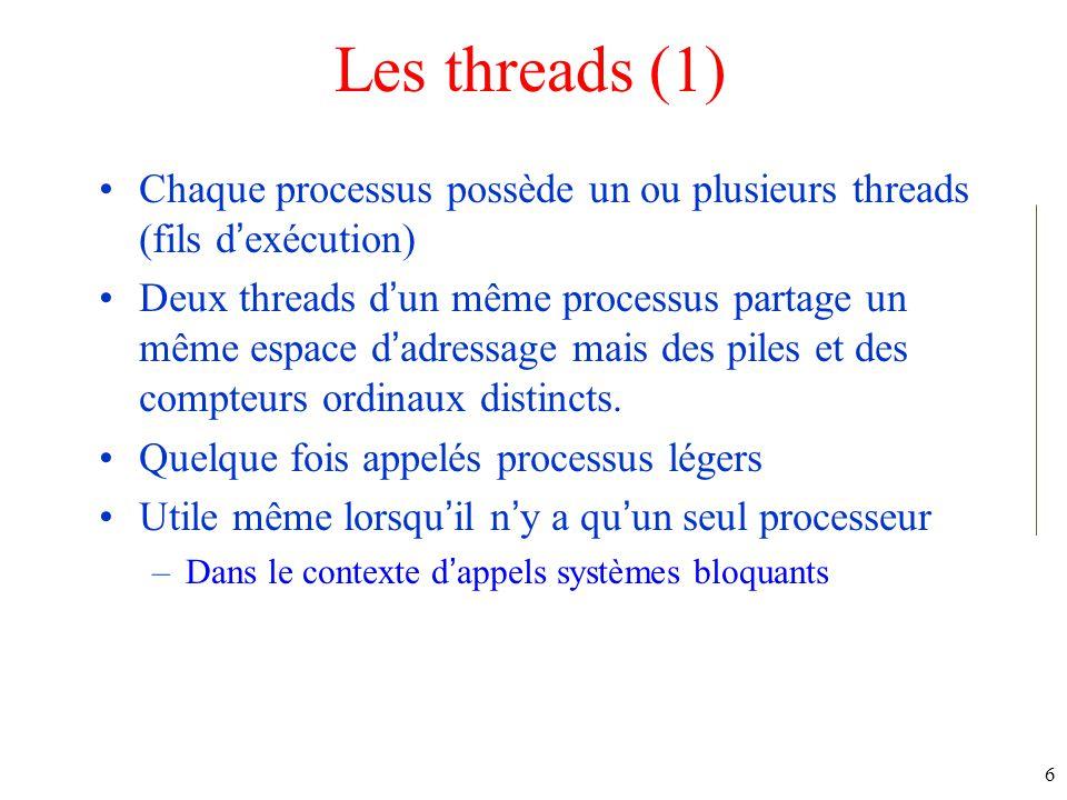 6 Les threads (1) Chaque processus possède un ou plusieurs threads (fils dexécution) Deux threads dun même processus partage un même espace dadressage mais des piles et des compteurs ordinaux distincts.
