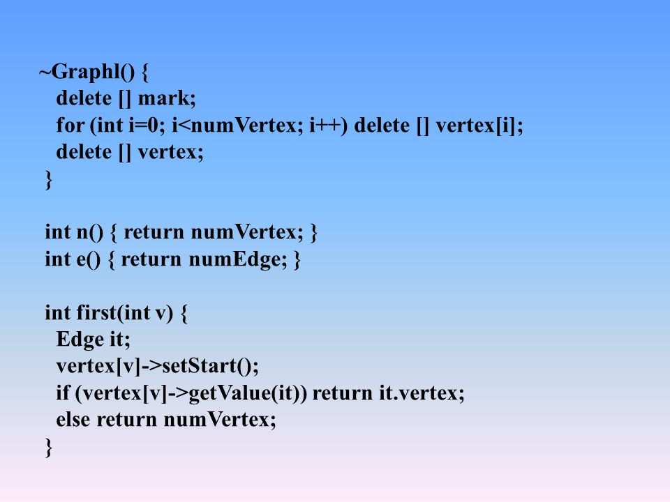 ~Graphl() { delete [] mark; for (int i=0; i<numVertex; i++) delete [] vertex[i]; delete [] vertex; } int n() { return numVertex; } int e() { return numEdge; } int first(int v) { Edge it; vertex[v]->setStart(); if (vertex[v]->getValue(it)) return it.vertex; else return numVertex; }