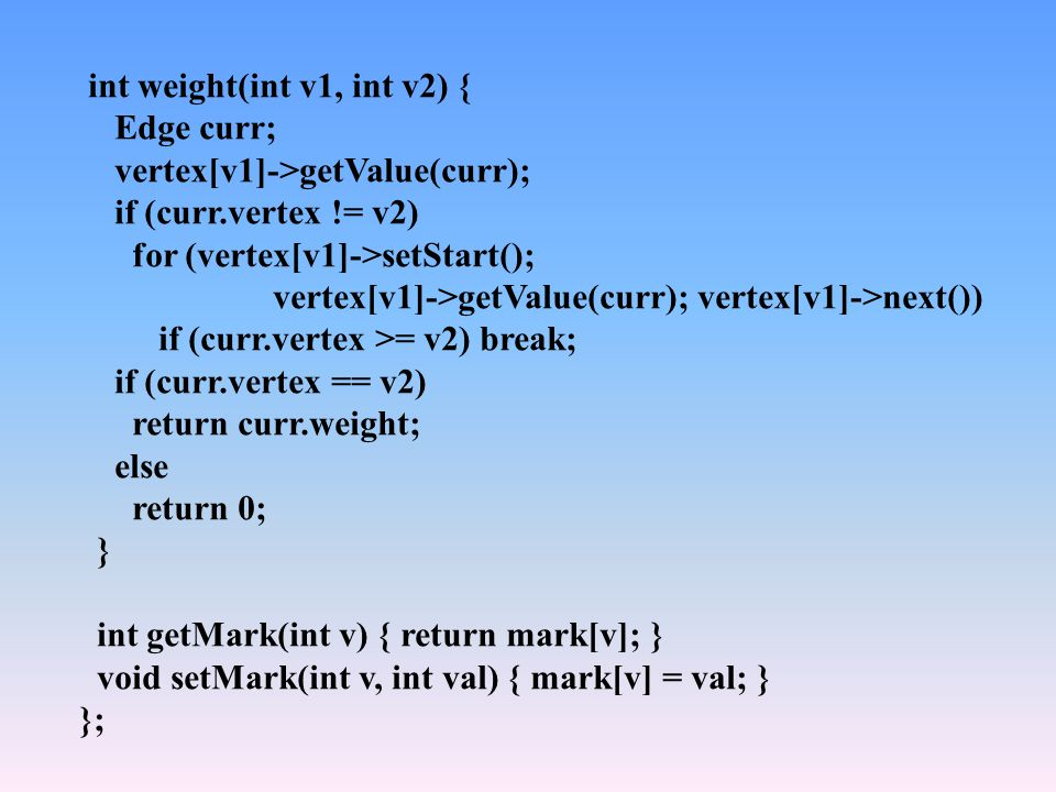 int weight(int v1, int v2) { Edge curr; vertex[v1]->getValue(curr); if (curr.vertex != v2) for (vertex[v1]->setStart(); vertex[v1]->getValue(curr); vertex[v1]->next()) if (curr.vertex >= v2) break; if (curr.vertex == v2) return curr.weight; else return 0; } int getMark(int v) { return mark[v]; } void setMark(int v, int val) { mark[v] = val; } };