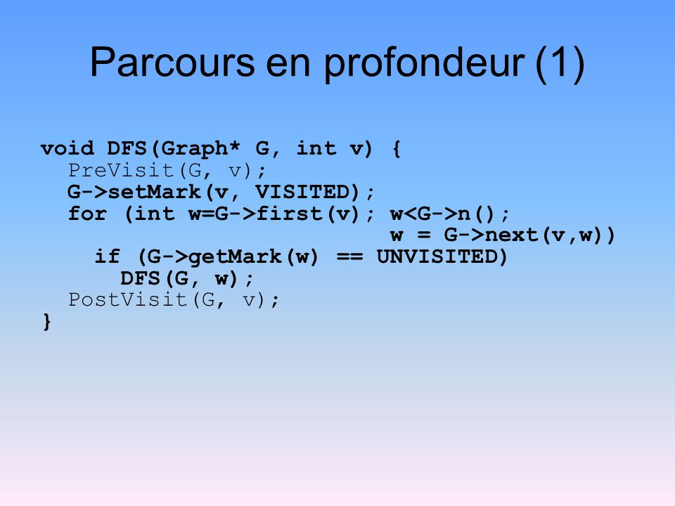 Parcours en profondeur (1) void DFS(Graph* G, int v) { PreVisit(G, v); G->setMark(v, VISITED); for (int w=G->first(v); w n(); w = G->next(v,w)) if (G->getMark(w) == UNVISITED) DFS(G, w); PostVisit(G, v); }