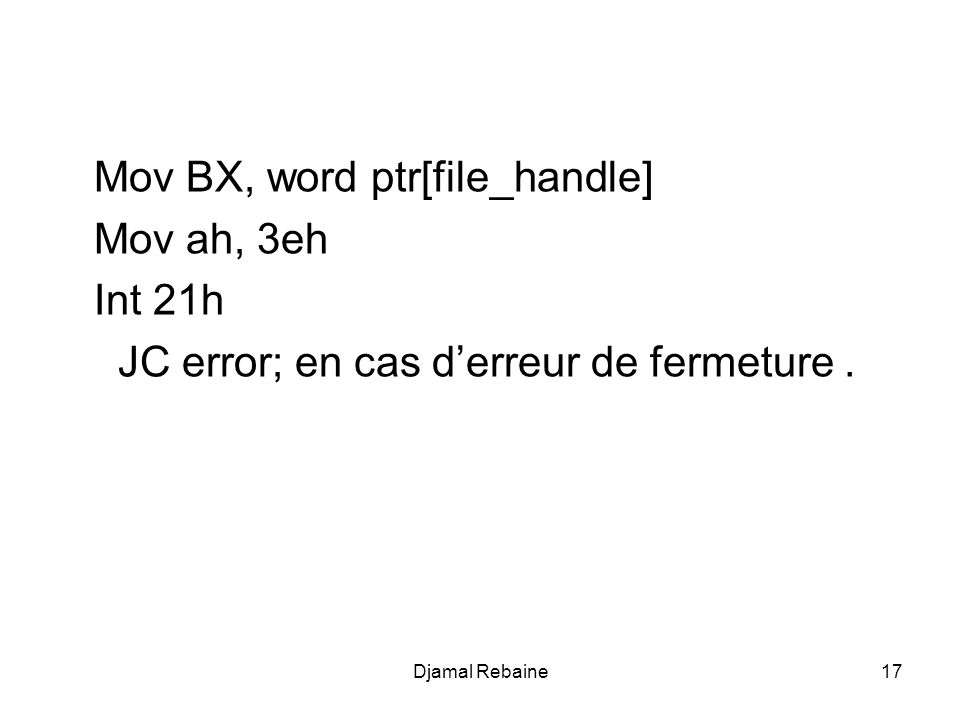 Mov BX, word ptr[file_handle] Mov ah, 3eh Int 21h JC error; en cas derreur de fermeture.