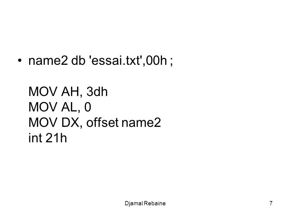 Le tableau suivant récapitule ces différentes étapes Fonction Description Paramètres 3dh Ouvrir le fichier - DS:DX: adresse d une chaîne contenant le chemin d accès - AL : mode d accès 3eh Fermer le fichier - BX : handle 3fh Lire le fichier - BX : handle - CX : nombre d octets - DS:DX : adresse d un buffer 40h Ecrire dans le fichier - BX : handle - CX : nombre d octets - DS:DX : adresse d un buffer 18Djamal Rebaine