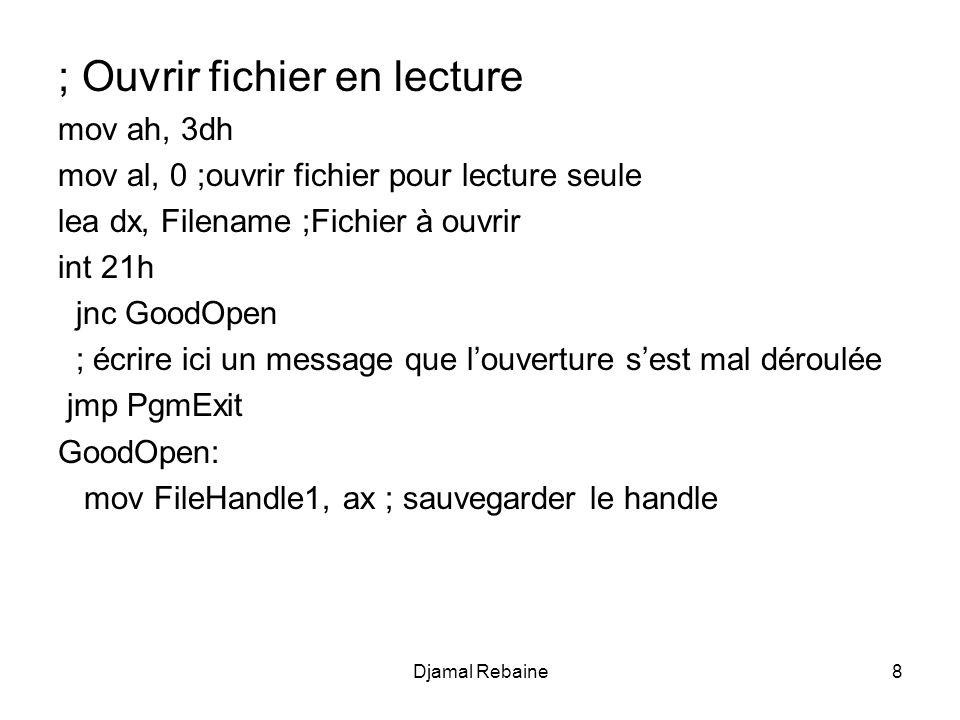 ; Ouvrir fichier en lecture mov ah, 3dh mov al, 0 ;ouvrir fichier pour lecture seule lea dx, Filename ;Fichier à ouvrir int 21h jnc GoodOpen ; écrire