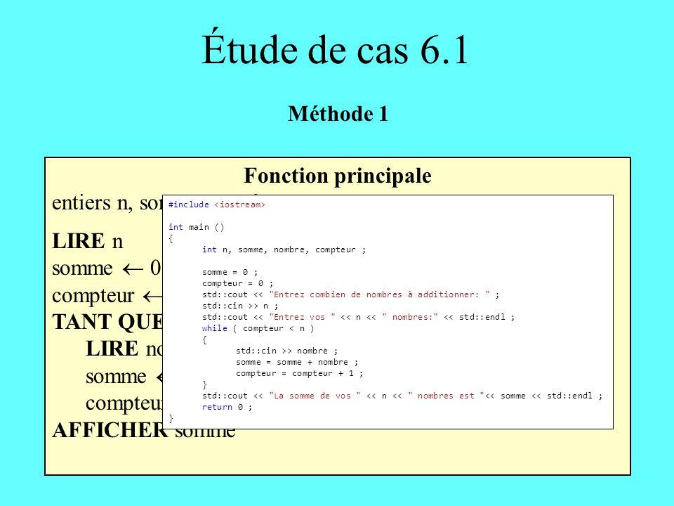 Étude de cas 6.1 Fonction principale entiers n, somme, nombre, compteur LIRE n somme 0 compteur 0 TANT QUE (compteur < n) FAIRE LIRE nombre somme somm