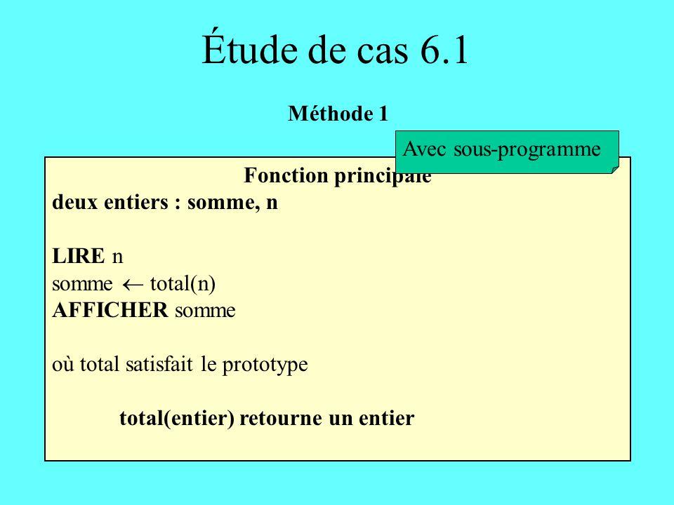 Étude de cas 6.1 Fonction principale deux entiers : somme, n LIRE n somme total(n) AFFICHER somme où total satisfait le prototype total(entier) retour