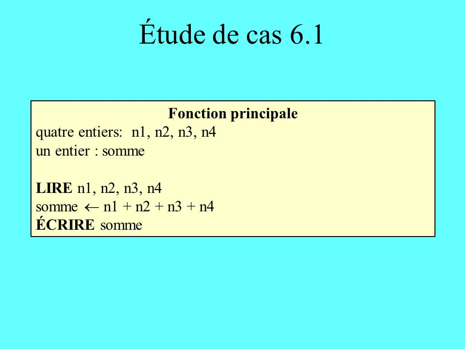 Étude de cas 6.2 Fonction principale (1) deux entiers : n, somme LIRE n SI (n < 0) ALORS AFFICHER Erreur dans les données SINON AFFICHER La somme des n premiers entiers pairs est sommepair(n) où sommepair est une fonction satisfaisant le prototype sommepair(entier) retourne un entier