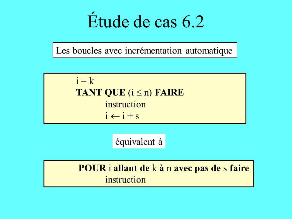 Étude de cas 6.2 POUR i allant de k à n avec pas de s faire instruction i = k TANT QUE (i n) FAIRE instruction i i + s Les boucles avec incrémentation