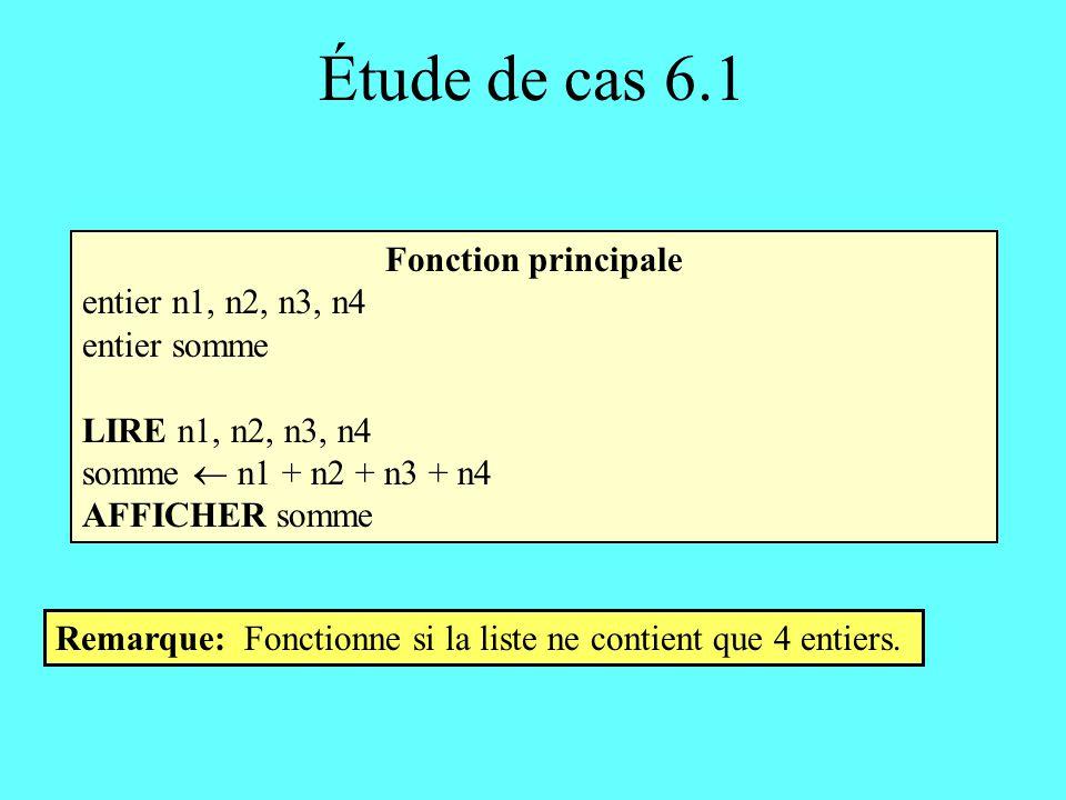 Étude de cas 6.1 Fonction principale entier n1, n2, n3, n4 entier somme LIRE n1, n2, n3, n4 somme n1 + n2 + n3 + n4 AFFICHER somme Remarque: Fonctionne si la liste ne contient que 4 entiers.