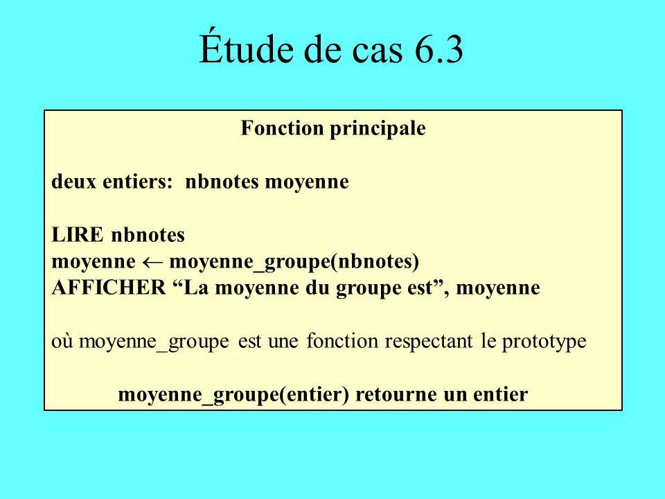 Étude de cas 6.3 Fonction principale deux entiers: nbnotes moyenne LIRE nbnotes moyenne moyenne_groupe(nbnotes) AFFICHER La moyenne du groupe est, moy