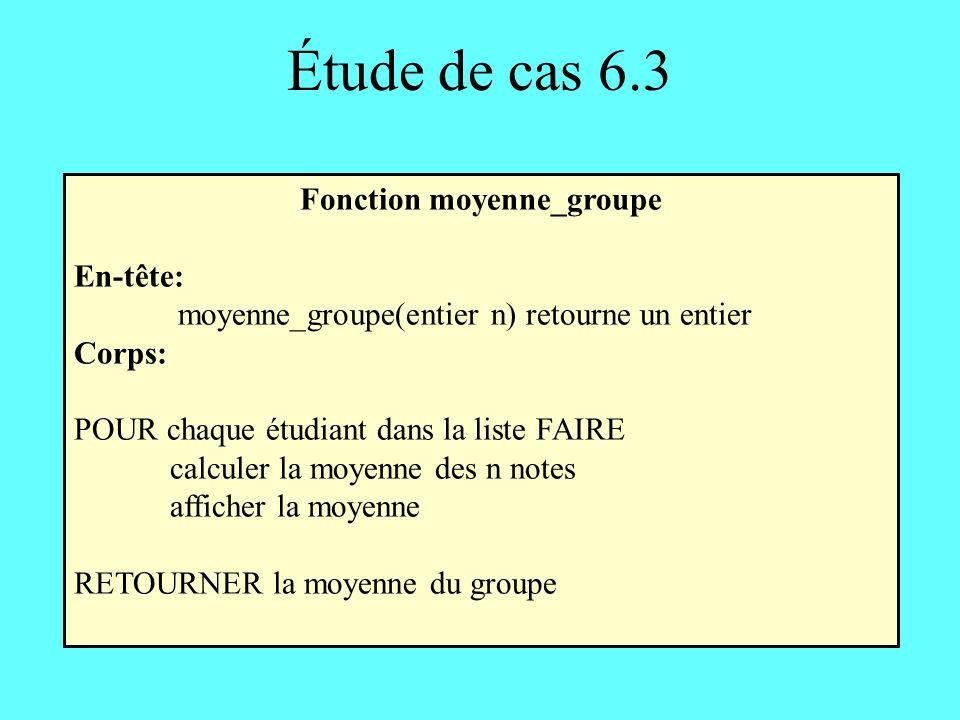Étude de cas 6.3 Fonction moyenne_groupe En-tête: moyenne_groupe(entier n) retourne un entier Corps: POUR chaque étudiant dans la liste FAIRE calculer