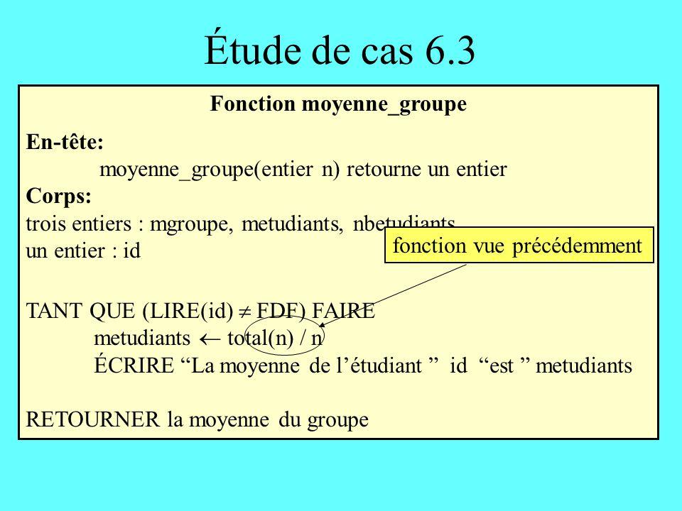 Étude de cas 6.3 Fonction moyenne_groupe En-tête: moyenne_groupe(entier n) retourne un entier Corps: trois entiers : mgroupe, metudiants, nbetudiants
